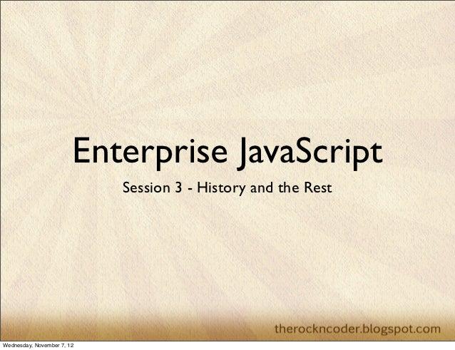 Enterprise JavaScript                            Session 3 - History and the RestWednesday, November 7, 12