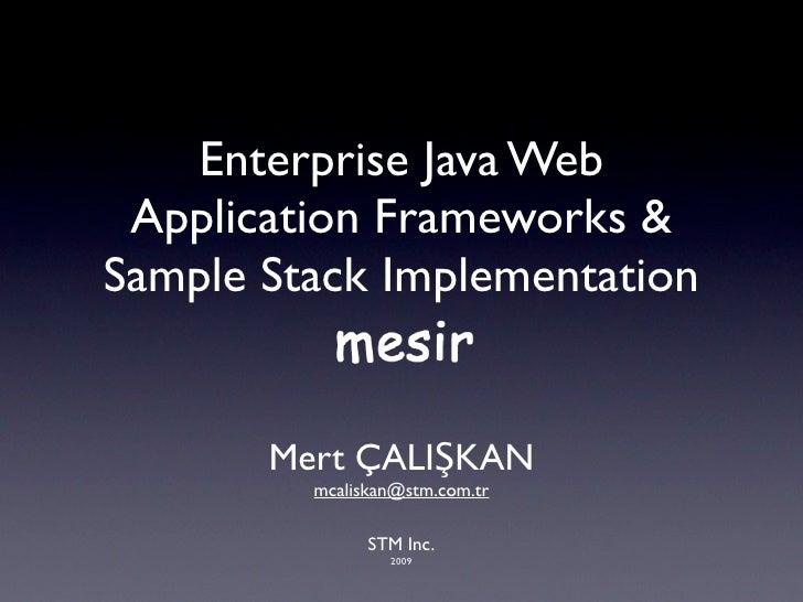 Enterprise Java Web  Application Frameworks & Sample Stack Implementation          Mert ÇALIŞKAN          mcaliskan@stm.co...