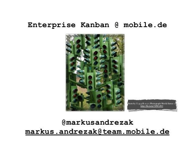 Enterprise Kanban @ mobile.de @markusandrezak markus.andrezak@team.mobile.de Photo by U-g-g-B-o-y-(-Photograph-World-Sense...
