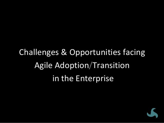 How'dwedoit?Challenges&Opportunitiesfacing AgileAdoption/Transition intheEnterprise