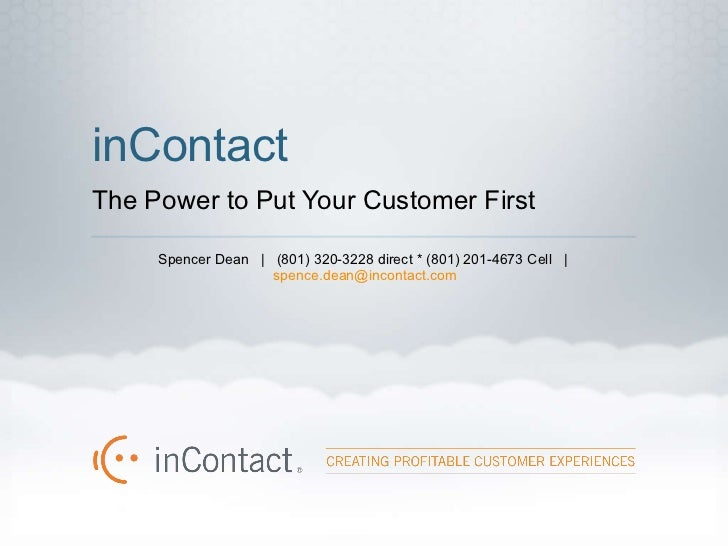 inContact The Power to Put Your Customer First <ul><li>Spencer Dean  |  (801) 320-3228 direct * (801) 201-4673 Cell  |  [e...