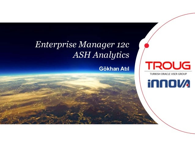 1  Enterprise Manager 12c  ASH Analytics  Gökhan Atıl