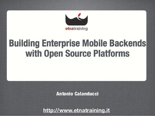 Building Enterprise Mobile Backends with Open Source Platforms Antonio Calanducci http://www.etnatraining.it