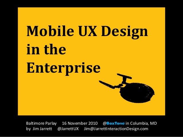 Mobile UX Design in the Enterprise Baltimore Parlay 16 November 2010 @ in Columbia, MD by Jim Jarrett @JarrettUX Jim@Jarre...