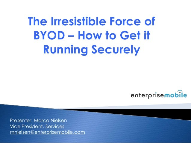 The Irresistible Force of BYOD – How to Get it Running Securely Presenter: Marco Nielsen Vice President, Services mnielsen...