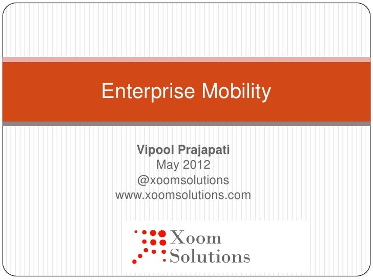 Enterprise Mobility   Vipool Prajapati       May 2012    @xoomsolutions www.xoomsolutions.com