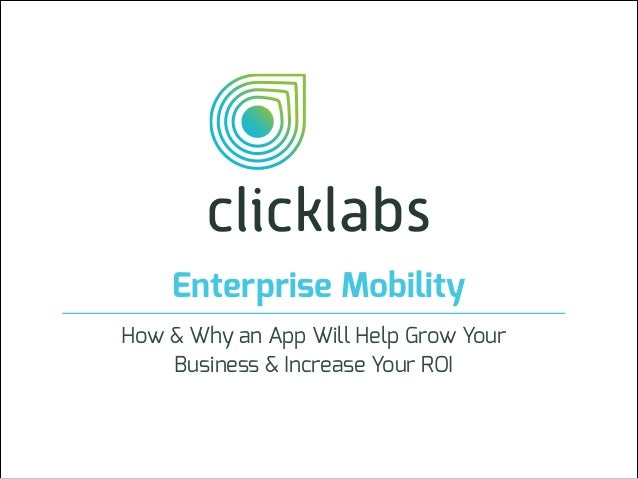 Enterprise Mobility How & Why an App Will Help Grow Your Business & Increase Your ROI