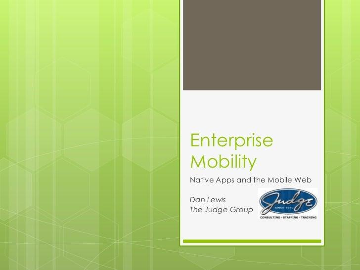 EnterpriseMobilityNative Apps and the Mobile WebDan LewisThe Judge Group