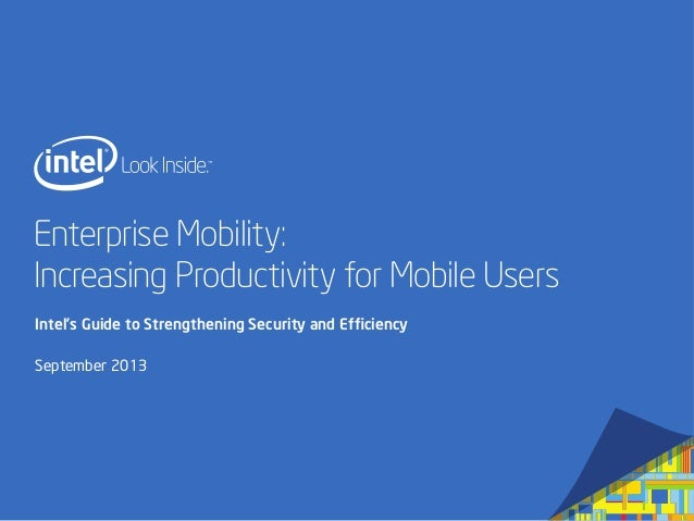 Enterprise Mobility: Increasing Productivity for Mobile Users Intel's Guide to Strengthening Security and Efficiency Septem...
