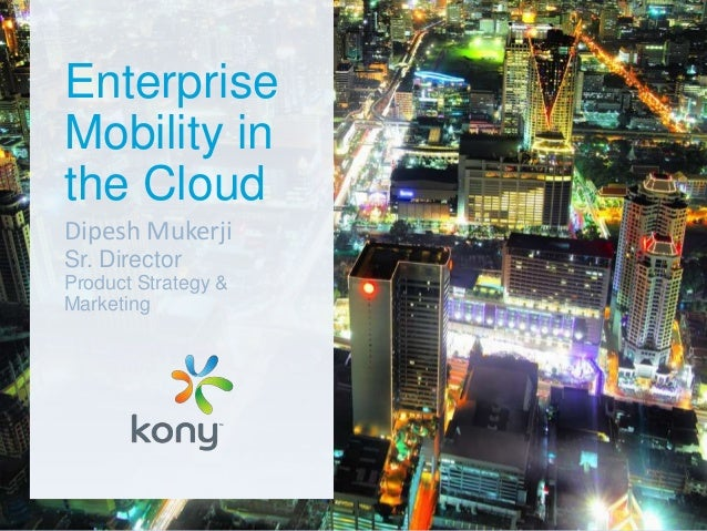 Enterprise Mobility in the Cloud Dipesh Mukerji Sr. Director Product Strategy & Marketing