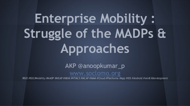 Enterprise Mobility : Struggle of the MADPs & Approaches AKP @anoopkumar_p www.soclomo.org #B2E #B2C#Mobility #MADP #MEAP ...