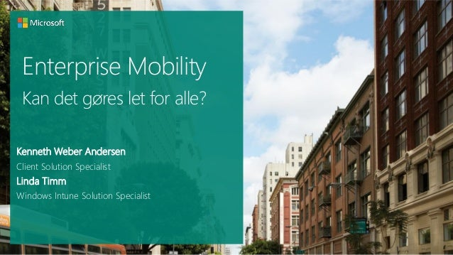 Enterprise Mobility Kan det gøres let for alle? Kenneth Weber Andersen Client Solution Specialist  Linda Timm Windows Intu...