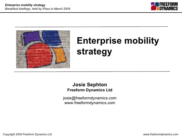 Enterprise mobility strategy  Josie Sephton Freeform Dynamics Ltd [email_address] www.freeformdynamics.com