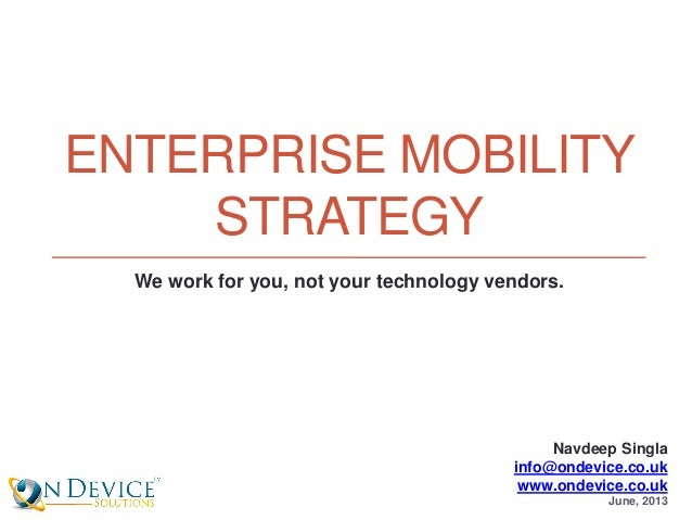 ENTERPRISE MOBILITY STRATEGY Navdeep Singla info@ondevice.co.uk www.ondevice.co.uk June, 2013 We work for you, not your te...