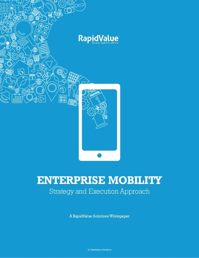 A RapidValue Solutions Whitepaper ENTERPRISE MOBILITY Strategy and Execution Approach © RapidValue Solutions