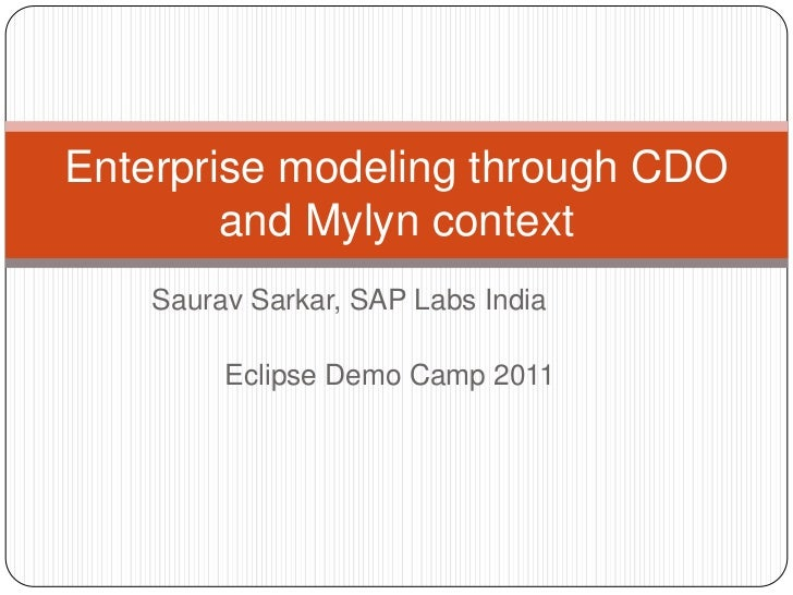 Enterprise modeling through CDO        and Mylyn context    Saurav Sarkar, SAP Labs India         Eclipse Demo Camp 2011