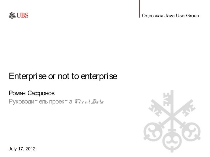 Одесская Java UserGroupEnterprise or not to enterpriseРоман СафроновРуководит ель проект а Clie nt DataJuly 17, 2012