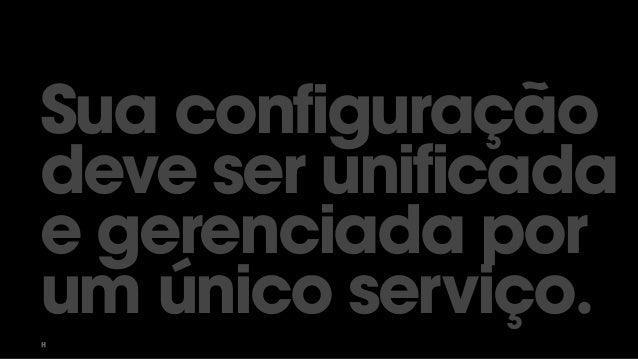 Sua configuração deve ser unificada e gerenciada por um único serviço.