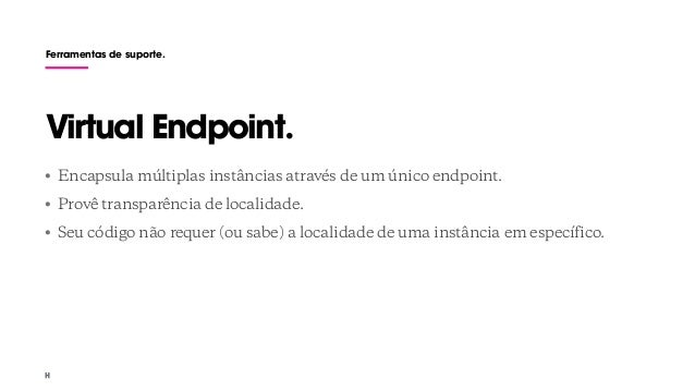 Ferramentas de suporte. • Encapsula múltiplas instâncias através de um único endpoint. • Provê transparência de localidade...