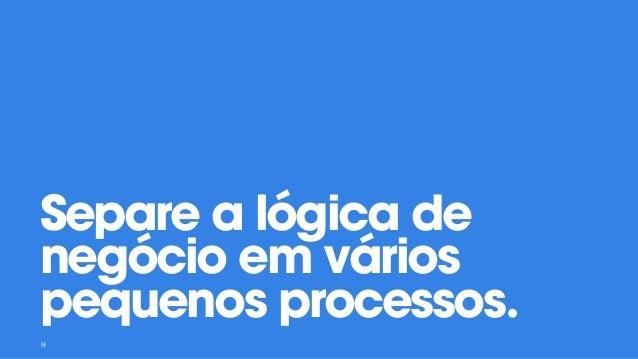 Separe a lógica de negócio em vários pequenos processos.