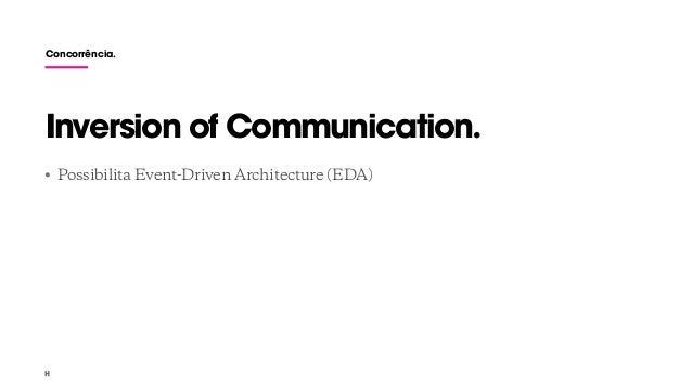 Concorrência. • Possibilita Event-Driven Architecture (EDA) Inversion of Communication.