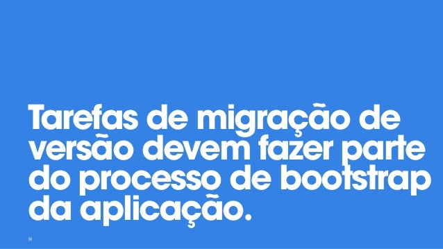 Tarefas de migração de versão devem fazer parte do processo de bootstrap da aplicação.