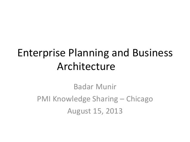 Enterprise Planning and Business Architecture Badar Munir PMI Knowledge Sharing – Chicago August 15, 2013