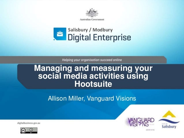 Salisbury / Modbury  Managing and measuring your  social media activities using  Hootsuite  Allison Miller, Vanguard Visio...