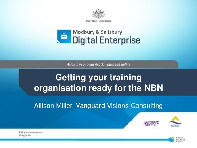 Modbury & Salisbury    Getting your trainingorganisation ready for the NBNAllison Miller, Vanguard Visions Consulting