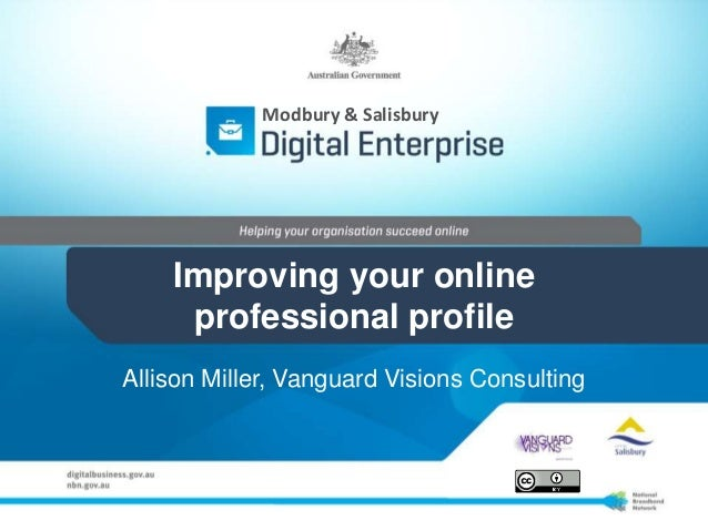 Improving your online professional profile Allison Miller, Vanguard Visions Consulting Modbury & Salisbury
