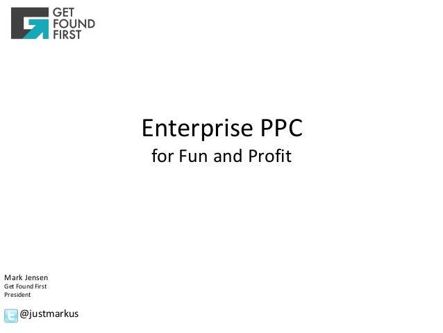 Enterprise PPC                   for Fun and ProfitMark JensenGet Found FirstPresident     @justmarkus