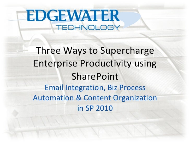 Three Ways to Supercharge Enterprise Productivity using SharePoint Email Integration, Biz Process Automation & Content Org...