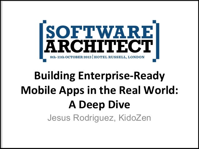 Building Enterprise-Ready Mobile Apps in the Real World: A Deep Dive Jesus Rodriguez, KidoZen