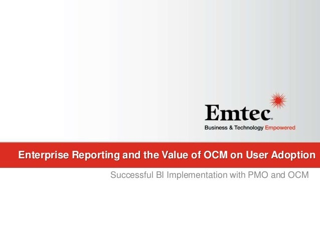 Emtec, Inc. Proprietary & Confidential. All rights reserved 2015. Enterprise Reporting and the Value of OCM on User Adopti...