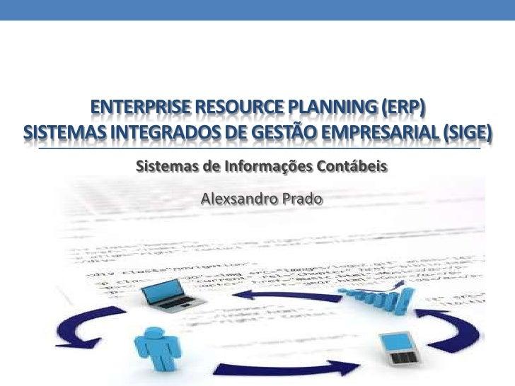 Enterprise Resource Planning (ERP)Sistemas integrados de gestão empresarial (SIGE)<br />Sistemas de Informações Contábeis<...