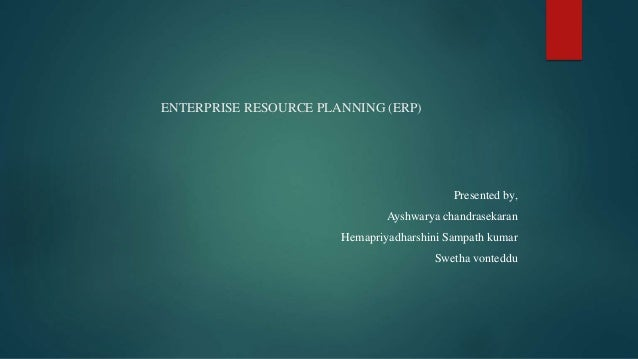 ENTERPRISE RESOURCE PLANNING (ERP) Presented by, Ayshwarya chandrasekaran Hemapriyadharshini Sampath kumar Swetha vonteddu