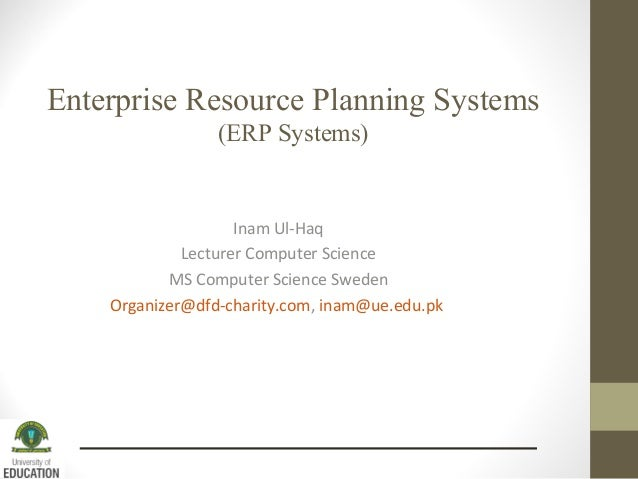 Enterprise Resource Planning Systems (ERP Systems) Inam Ul-Haq Lecturer Computer Science MS Computer Science Sweden Organi...
