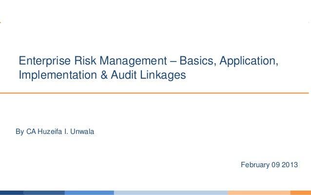 By CA Huzeifa I. UnwalaEnterprise Risk Management – Basics, Application,Implementation & Audit LinkagesFebruary 09 2013