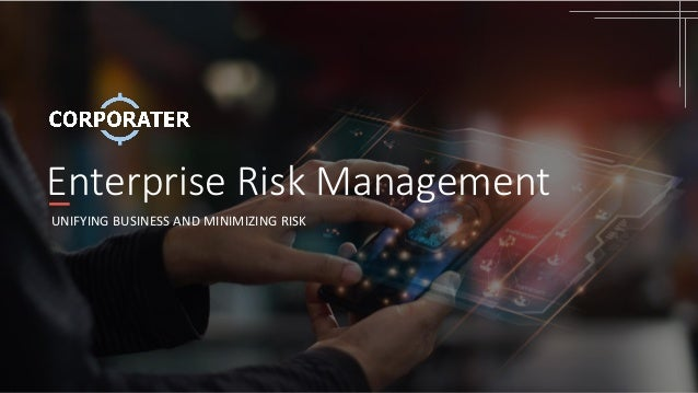 Enterprise Risk Management UNIFYING BUSINESS AND MINIMIZING RISK