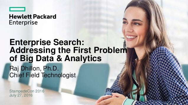 Enterprise Search: Addressing the First Problem of Big Data & Analytics Raj Dhillon, Ph.D. Chief Field Technologist Stampe...
