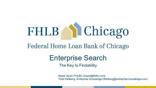Enterprise Search The Key to Findability Hasan Syed, FHLBC (hsyed@fhlbc.com) Todd Fahlberg, Enterprise Knowledge (tfahlber...