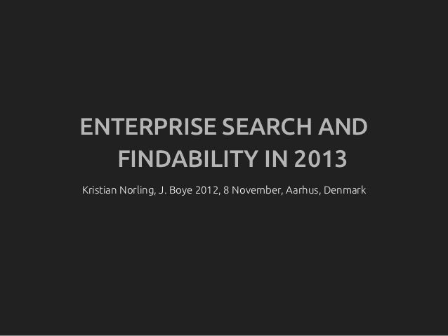 ENTERPRISE SEARCH AND  FINDABILITY IN 2013Kristian Norling, J. Boye 2012, 8 November, Aarhus, Denmark