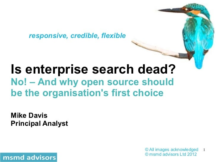 responsive, credible, flexibleIs enterprise search dead?No! – And why open source shouldbe the organisations first choiceM...