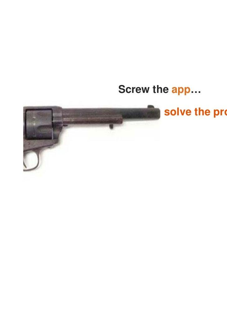 Screw the app…       solve the problem!