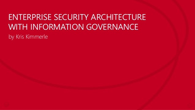 ENTERPRISE SECURITY ARCHITECTURE WITH INFORMATION GOVERNANCE by Kris Kimmerle