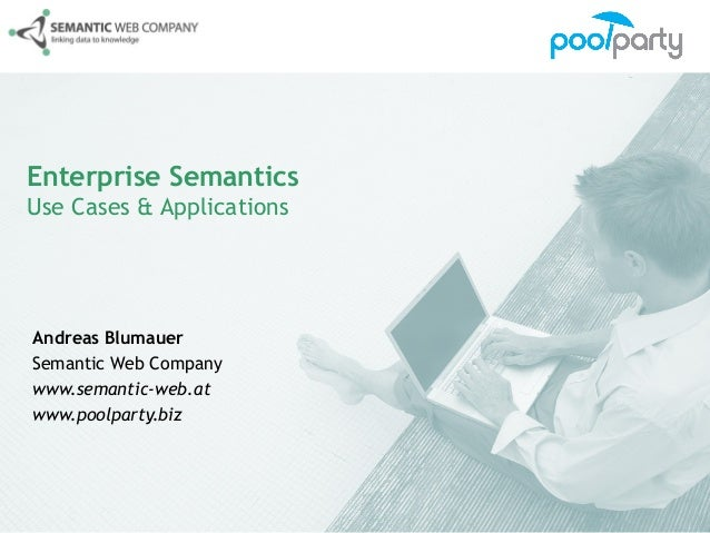 Enterprise SemanticsUse Cases & ApplicationsAndreas BlumauerSemantic Web Companywww.semantic-web.atwww.poolparty.biz