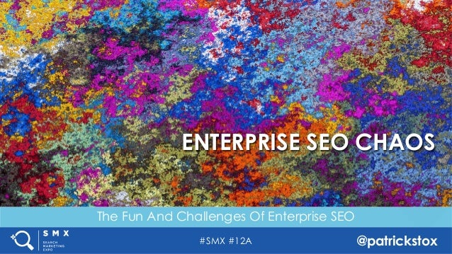 #SMX #12A @patrickstox The Fun And Challenges Of Enterprise SEO ENTERPRISE SEO CHAOS