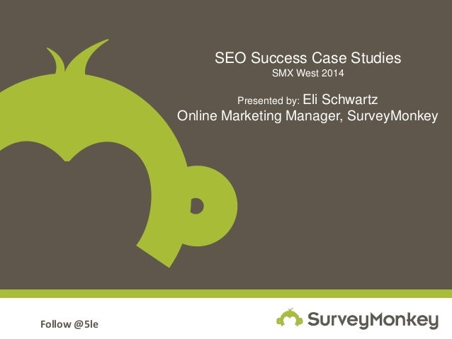 Follow @5le SEO Success Case Studies SMX West 2014 Presented by: Eli Schwartz Online Marketing Manager, SurveyMonkey