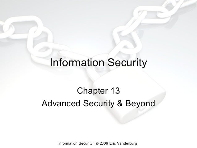 Information Security Chapter 13 Advanced Security & Beyond  Information Security © 2006 Eric Vanderburg