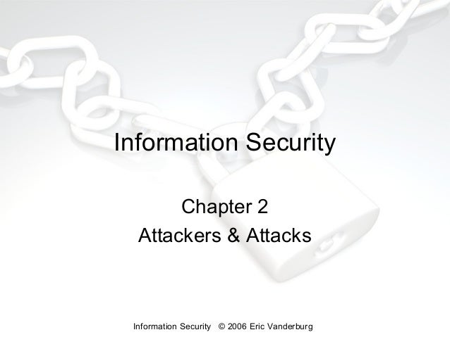 Information Security Chapter 2 Attackers & Attacks  Information Security © 2006 Eric Vanderburg